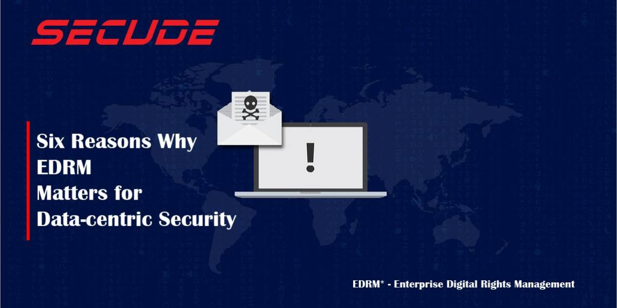 6 Reasons EDRM matters in data centric security