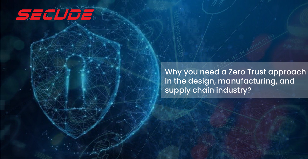 Why you need a Zero Trust approach in the design, manufacturing, and supply chain industry?