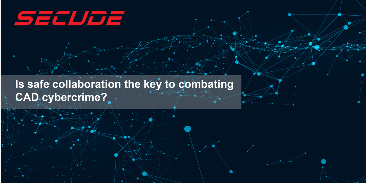 Is safe collaboration the key to combating CAD cybercrime?